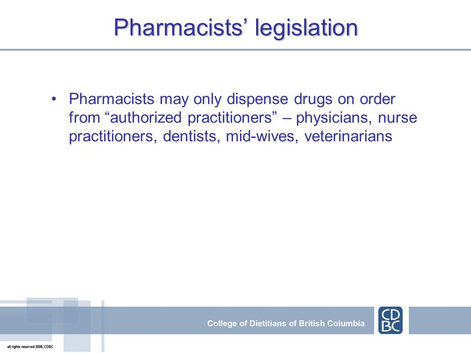 Pharmacists' legislation Pharmacists may only dispense drugs on order from authorized practitioners – physicians, nurse practitioners, dentists, mid-wives, veterinarians