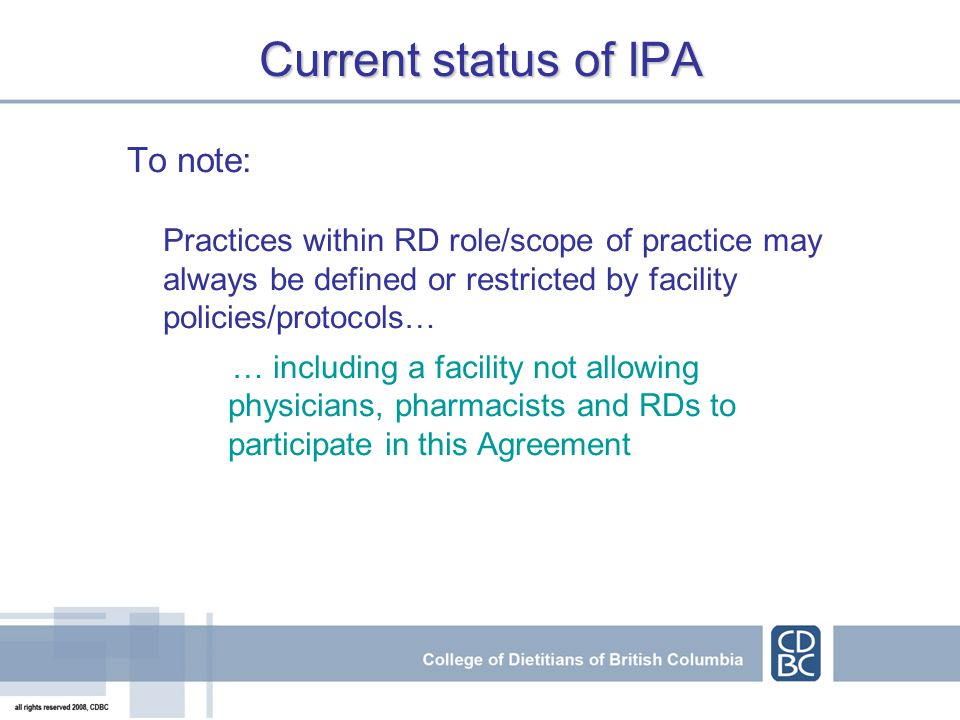 Current status of IPA To note: Practices within RD role/scope of practice may always be defined or restricted by facility policies/protocols… … including a facility not allowing physicians, pharmacists and RDs to participate in this Agreement