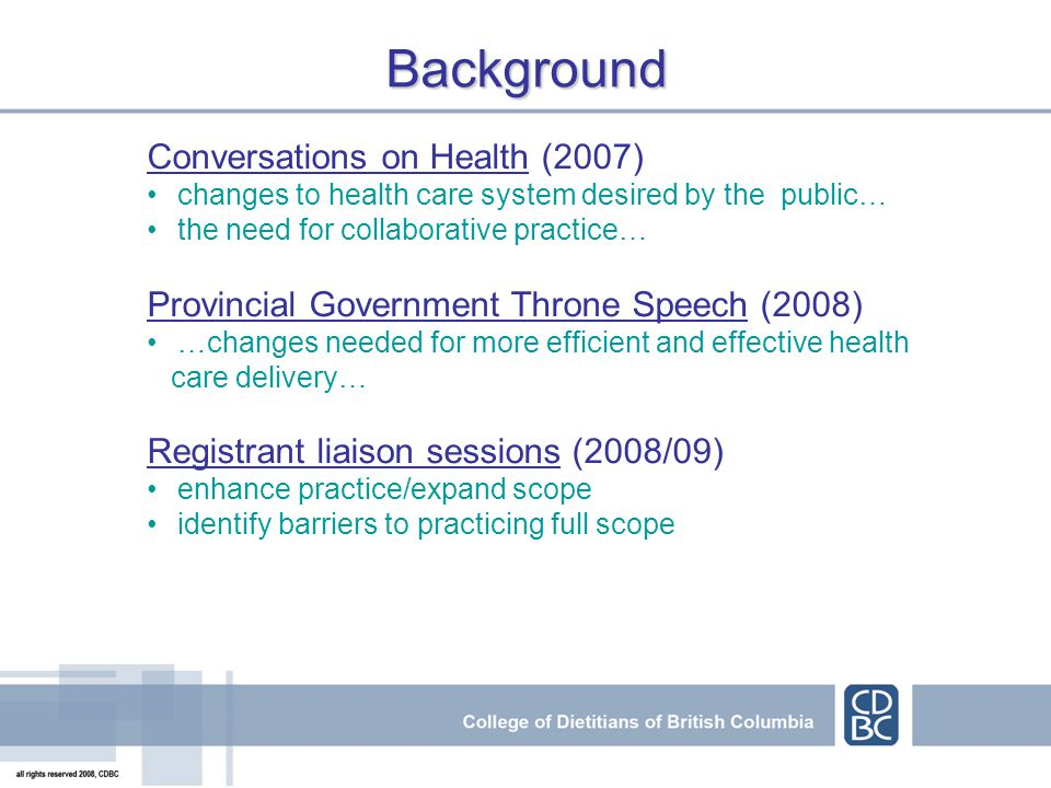 Conversations on Health (2007) changes to health care system desired by the public… the need for collaborative practice… Provincial Government Throne Speech (2008) …changes needed for more efficient and effective health care delivery… Registrant liaison sessions (2008/09) enhance practice/expand scope identify barriers to practicing full scope Background