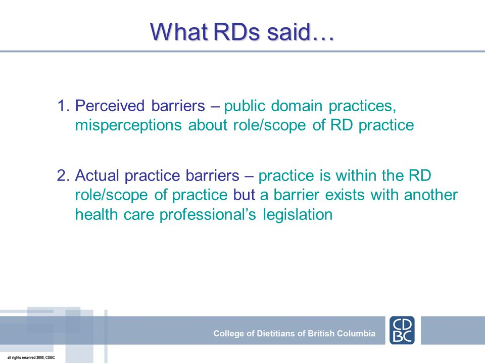 1.Perceived barriers – public domain practices, misperceptions about role/scope of RD practice 2.Actual practice barriers – practice is within the RD role/scope of practice but a barrier exists with another health care professional's legislation What RDs said…