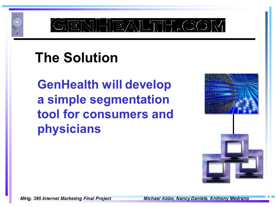 Mktg. 395 Internet Marketing Final Project Michael Abbo, Nancy Daniels, Anthony Medrano The Solution GenHealth will develop a simple segmentation tool