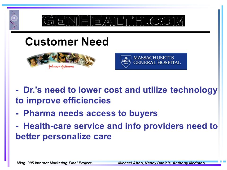 Mktg. 395 Internet Marketing Final Project Michael Abbo, Nancy Daniels, Anthony Medrano Customer Need - Dr.'s need to lower cost and utilize technolog