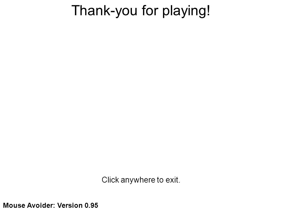 Thank-you for playing! Click anywhere to exit. Mouse Avoider: Version 0.95