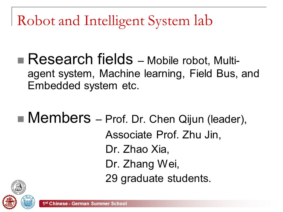 1 st Chinese - German Summer School Robot and Intelligent System lab Research fields – Mobile robot, Multi- agent system, Machine learning, Field Bus, and Embedded system etc.