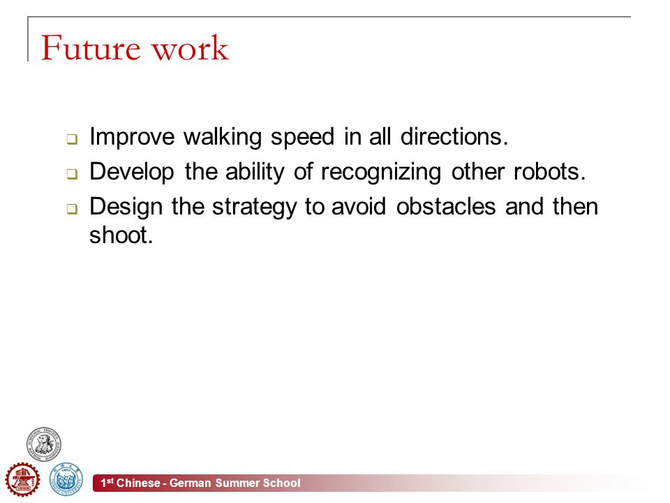 1 st Chinese - German Summer School Future work  Improve walking speed in all directions.