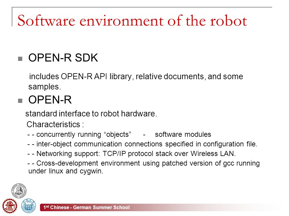 1 st Chinese - German Summer School Software environment of the robot OPEN-R SDK includes OPEN-R API library, relative documents, and some samples.