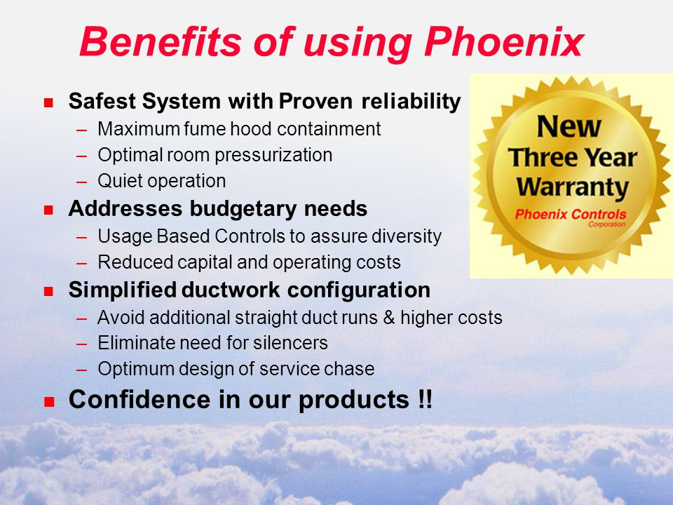 Benefits of using Phoenix n Safest System with Proven reliability –Maximum fume hood containment –Optimal room pressurization –Quiet operation n Addresses budgetary needs –Usage Based Controls to assure diversity –Reduced capital and operating costs n Simplified ductwork configuration –Avoid additional straight duct runs & higher costs –Eliminate need for silencers –Optimum design of service chase n Confidence in our products !!