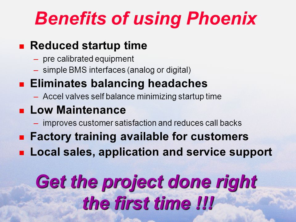Benefits of using Phoenix n Reduced startup time –pre calibrated equipment –simple BMS interfaces (analog or digital) n Eliminates balancing headaches –Accel valves self balance minimizing startup time n Low Maintenance –improves customer satisfaction and reduces call backs n Factory training available for customers n Local sales, application and service support Get the project done right the first time !!!