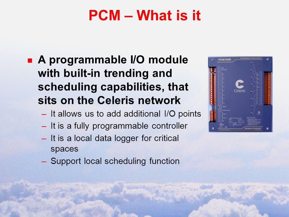 PCM – What is it n A programmable I/O module with built-in trending and scheduling capabilities, that sits on the Celeris network –It allows us to add additional I/O points –It is a fully programmable controller –It is a local data logger for critical spaces –Support local scheduling function