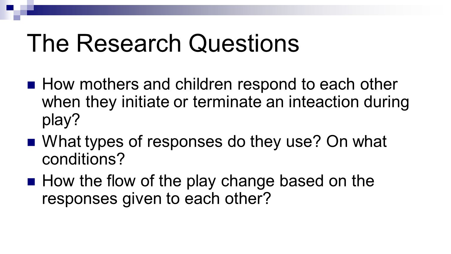 The Research Questions How mothers and children respond to each other when they initiate or terminate an inteaction during play.