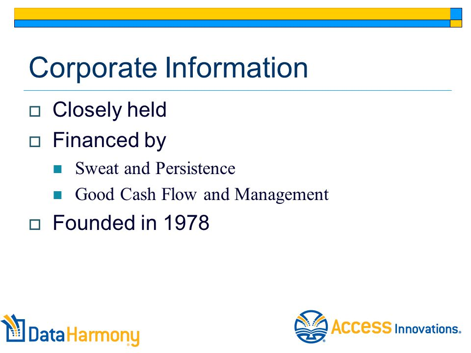 Corporate Information  Closely held  Financed by Sweat and Persistence Good Cash Flow and Management  Founded in 1978