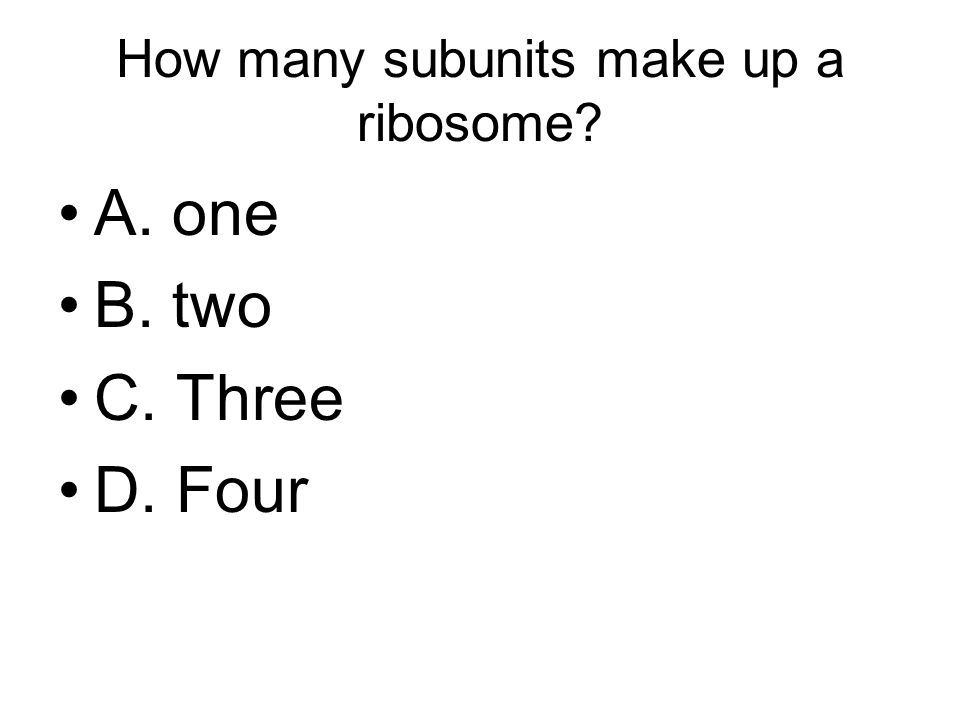 How many subunits make up a ribosome A. one B. two C. Three D. Four