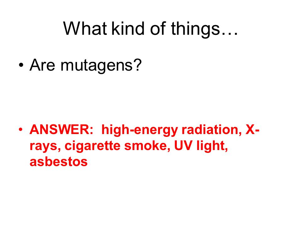 What kind of things… Are mutagens.