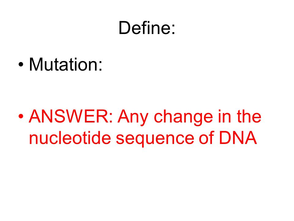 Define: Mutation: ANSWER: Any change in the nucleotide sequence of DNA