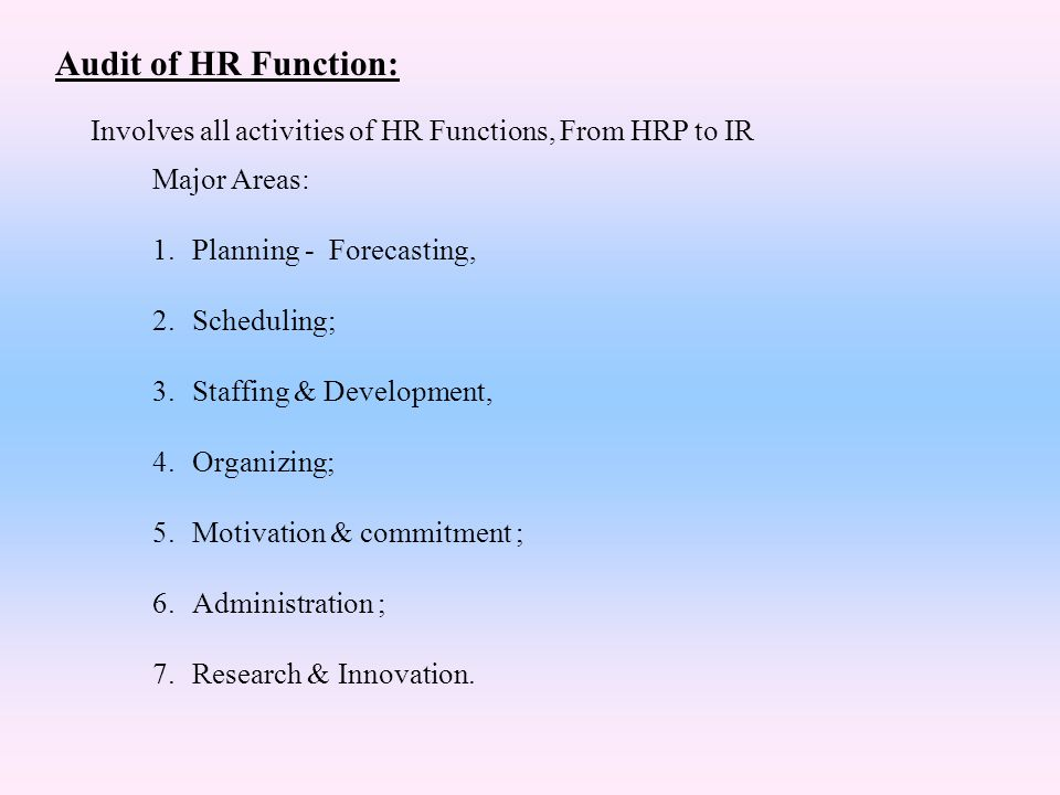 Audit of HR Function: Major Areas: 1.Planning - Forecasting, 2.Scheduling; 3.Staffing & Development, 4.Organizing; 5.Motivation & commitment ; 6.Admin