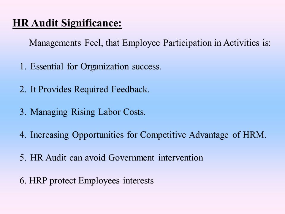 HR Audit Significance: 1.Essential for Organization success. 2.It Provides Required Feedback. 3.Managing Rising Labor Costs. 4.Increasing Opportunitie