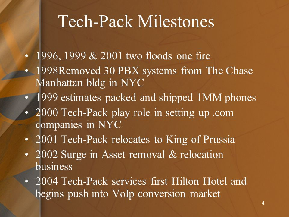 4 Tech-Pack Milestones 1996, 1999 & 2001 two floods one fire 1998Removed 30 PBX systems from The Chase Manhattan bldg in NYC 1999 estimates packed and shipped 1MM phones 2000 Tech-Pack play role in setting up.com companies in NYC 2001 Tech-Pack relocates to King of Prussia 2002 Surge in Asset removal & relocation business 2004 Tech-Pack services first Hilton Hotel and begins push into VoIp conversion market