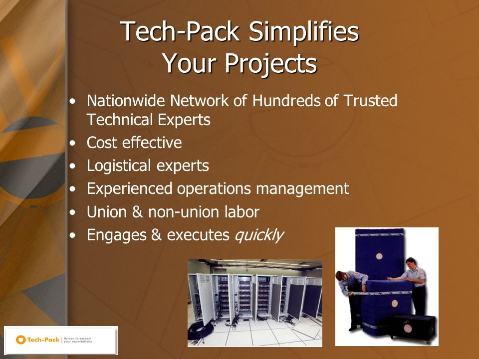 6 Tech-Pack Simplifies Your Projects Nationwide Network of Hundreds of Trusted Technical Experts Cost effective Logistical experts Experienced operations management Union & non-union labor Engages & executes quickly