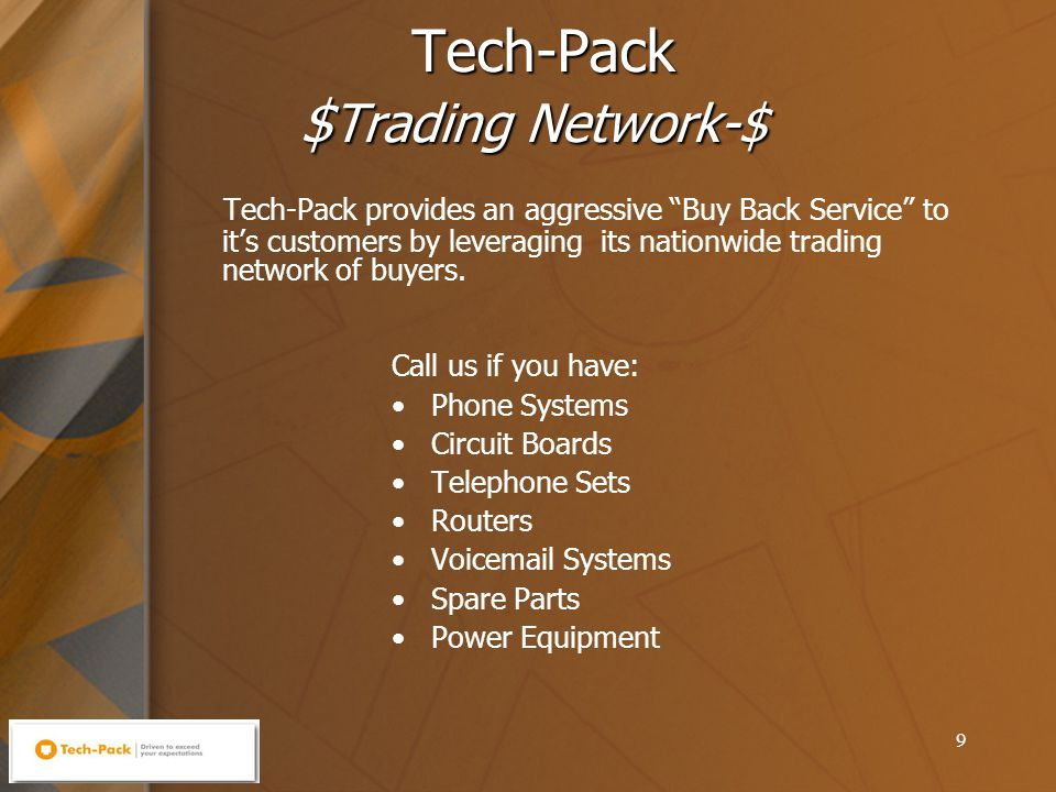 9 Tech-Pack $ Trading Network-$ Call us if you have: Phone Systems Circuit Boards Telephone Sets Routers Voicemail Systems Spare Parts Power Equipment Tech-Pack provides an aggressive Buy Back Service to it's customers by leveraging its nationwide trading network of buyers.