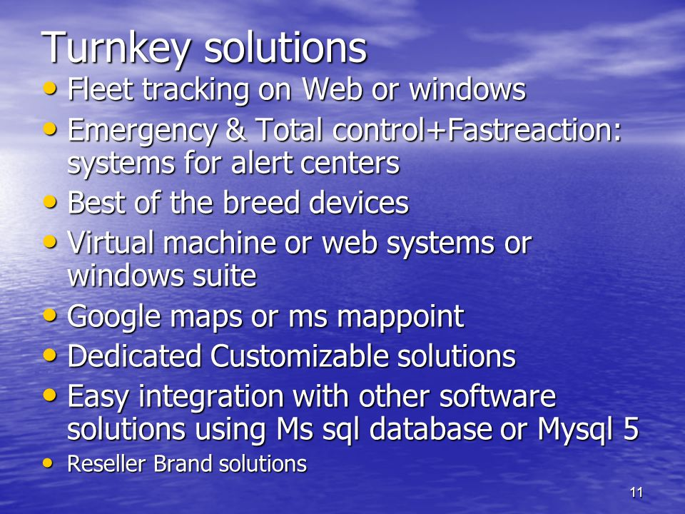 11 Turnkey solutions Fleet tracking on Web or windows Fleet tracking on Web or windows Emergency & Total control+Fastreaction: systems for alert centers Emergency & Total control+Fastreaction: systems for alert centers Best of the breed devices Best of the breed devices Virtual machine or web systems or windows suite Virtual machine or web systems or windows suite Google maps or ms mappoint Google maps or ms mappoint Dedicated Customizable solutions Dedicated Customizable solutions Easy integration with other software solutions using Ms sql database or Mysql 5 Easy integration with other software solutions using Ms sql database or Mysql 5 Reseller Brand solutions Reseller Brand solutions