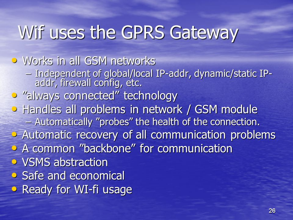 26 Wif uses the GPRS Gateway Works in all GSM networks Works in all GSM networks –Independent of global/local IP-addr, dynamic/static IP- addr, firewall config, etc.