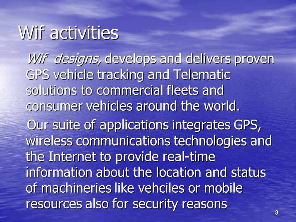 3 Wif activities Wif designs, develops and delivers proven GPS vehicle tracking and Telematic solutions to commercial fleets and consumer vehicles around the world.