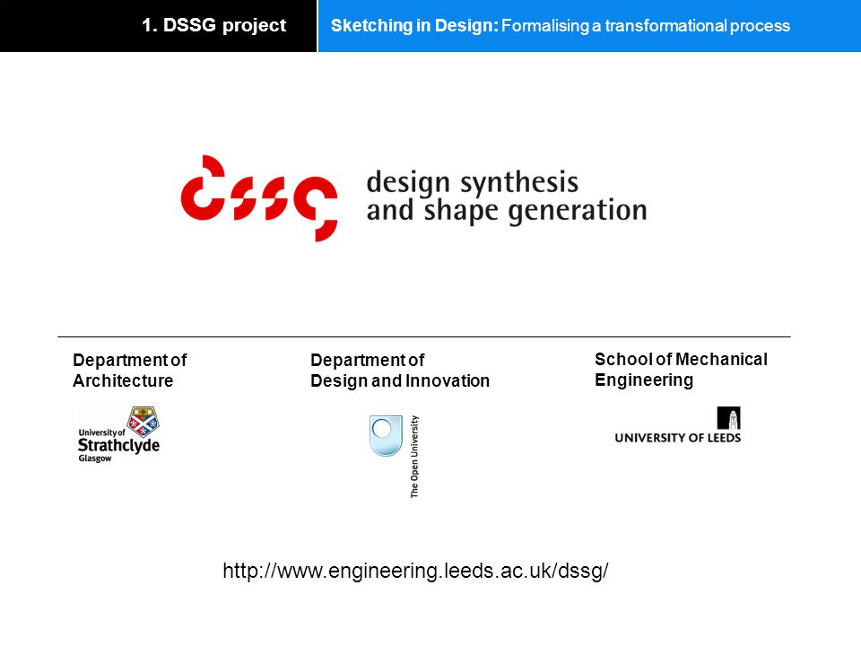 Sketching in Design: Formalising a transformational process 1. DSSG project School of Mechanical Engineering Department of Design and Innovation Depar