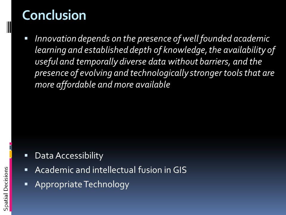Spatial Decisions Conclusion  Innovation depends on the presence of well founded academic learning and established depth of knowledge, the availability of useful and temporally diverse data without barriers, and the presence of evolving and technologically stronger tools that are more affordable and more available  Data Accessibility  Academic and intellectual fusion in GIS  Appropriate Technology