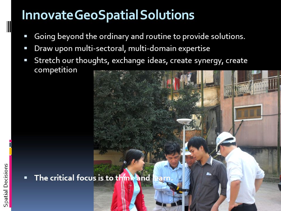 Spatial Decisions Innovate GeoSpatial Solutions  Going beyond the ordinary and routine to provide solutions.