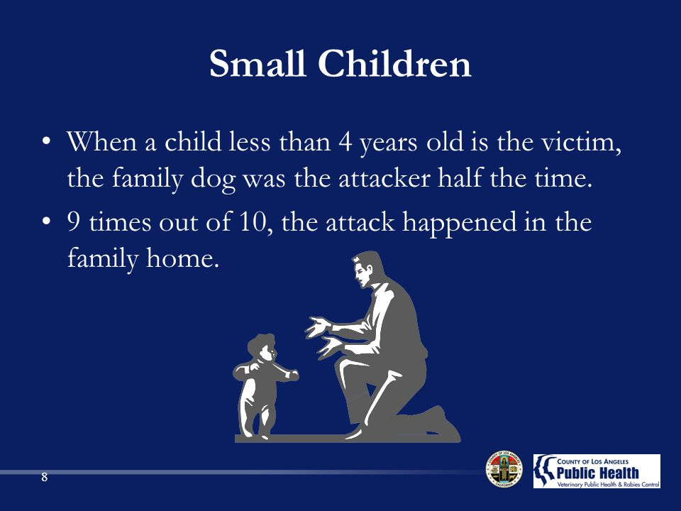 Small Children When a child less than 4 years old is the victim, the family dog was the attacker half the time.