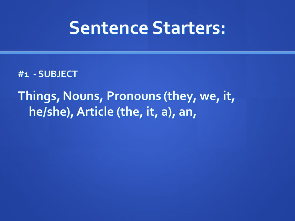 Sentence Starters: #1 - SUBJECT Things, Nouns, Pronouns (they, we, it, he/she), Article (the, it, a), an,
