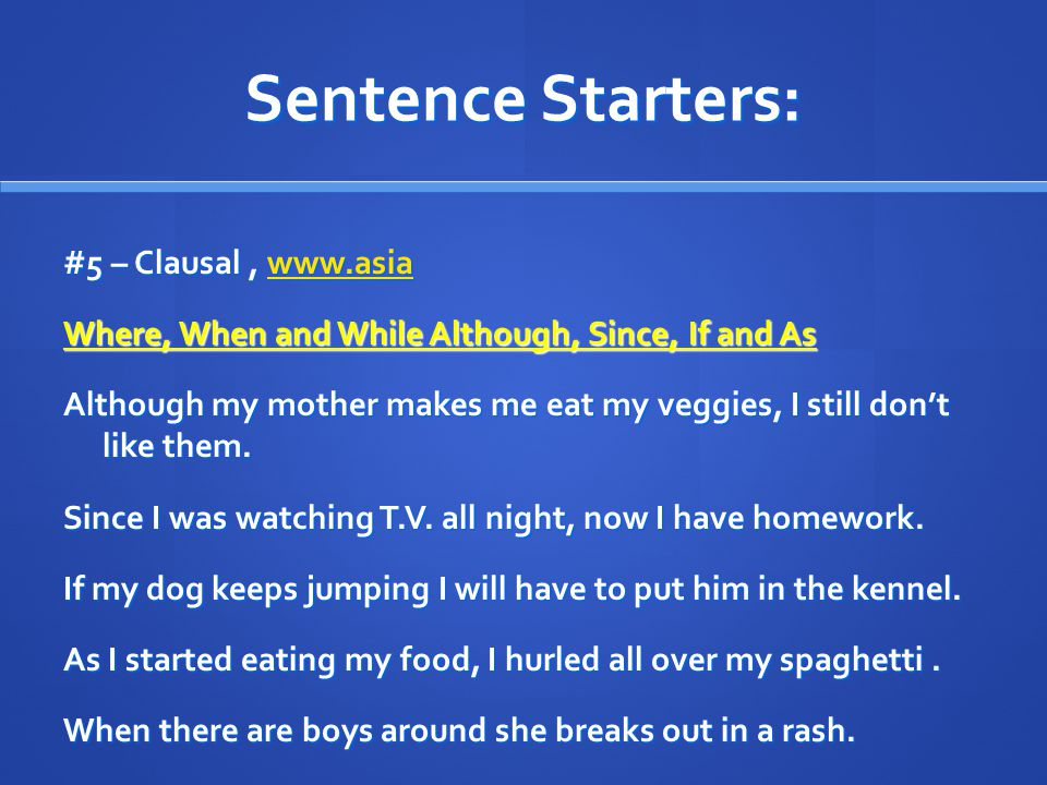 Sentence Starters: #5 – Clausal, www.asia www.asia Where, When and While Although, Since, If and As Although my mother makes me eat my veggies, I still don't like them.