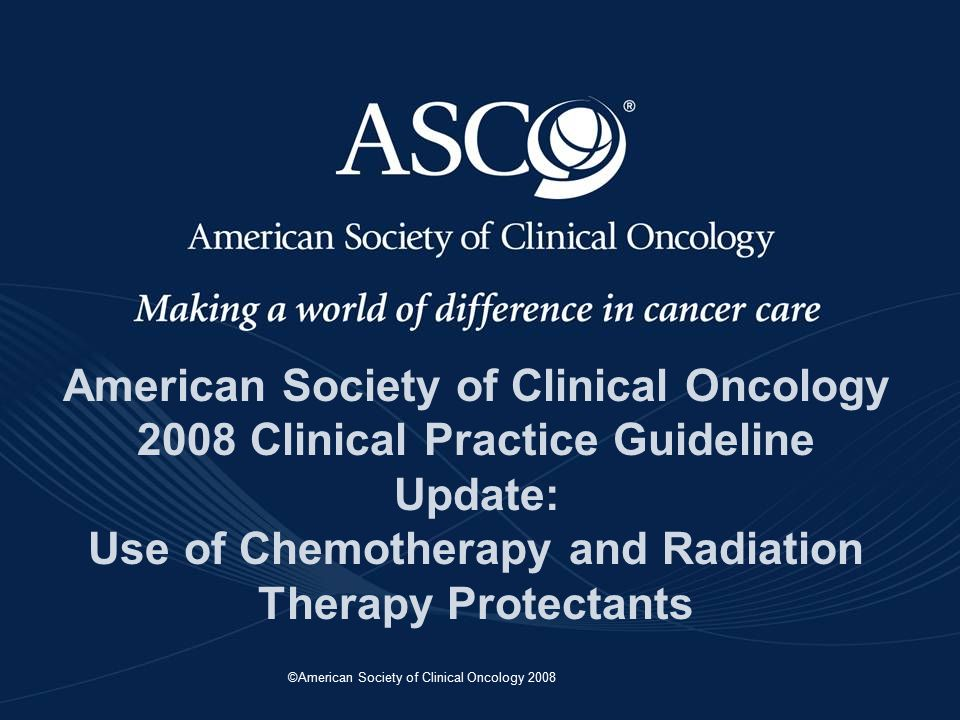 ©American Society of Clinical Oncology 2008 American Society of Clinical Oncology 2008 Clinical Practice Guideline Update: Use of Chemotherapy and Radiation Therapy Protectants