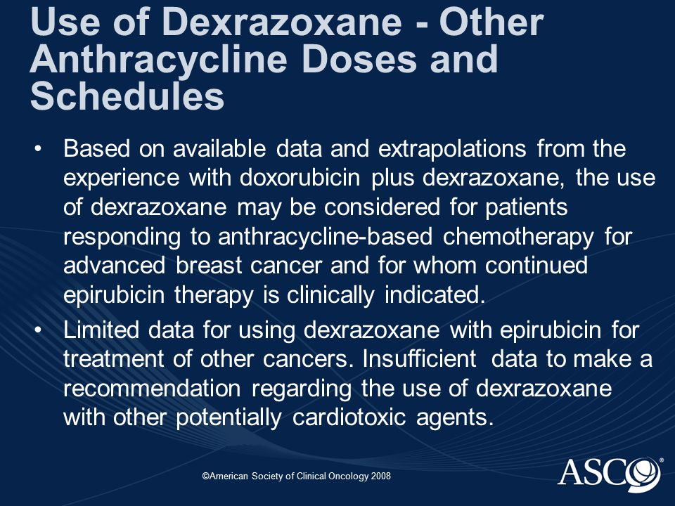 ©American Society of Clinical Oncology 2008 Use of Dexrazoxane - Other Anthracycline Doses and Schedules Based on available data and extrapolations fr