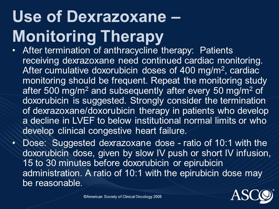 ©American Society of Clinical Oncology 2008 Use of Dexrazoxane – Monitoring Therapy After termination of anthracycline therapy: Patients receiving dexrazoxane need continued cardiac monitoring.