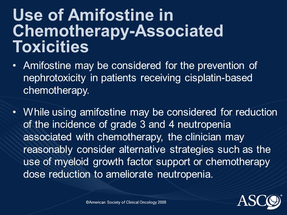 ©American Society of Clinical Oncology 2008 Use of Amifostine in Chemotherapy-Associated Toxicities Amifostine may be considered for the prevention of nephrotoxicity in patients receiving cisplatin-based chemotherapy.