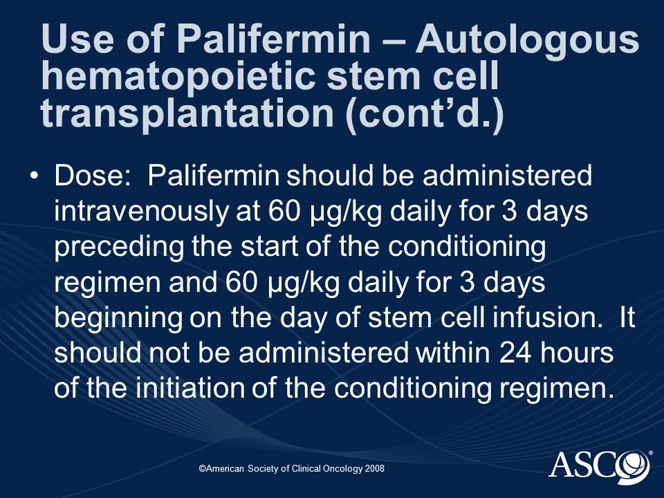 ©American Society of Clinical Oncology 2008 Dose: Palifermin should be administered intravenously at 60 μg/kg daily for 3 days preceding the start of the conditioning regimen and 60 μg/kg daily for 3 days beginning on the day of stem cell infusion.