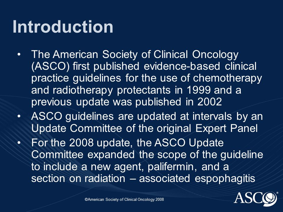 ©American Society of Clinical Oncology 2008 Introduction The American Society of Clinical Oncology (ASCO) first published evidence-based clinical practice guidelines for the use of chemotherapy and radiotherapy protectants in 1999 and a previous update was published in 2002 ASCO guidelines are updated at intervals by an Update Committee of the original Expert Panel For the 2008 update, the ASCO Update Committee expanded the scope of the guideline to include a new agent, palifermin, and a section on radiation – associated espophagitis