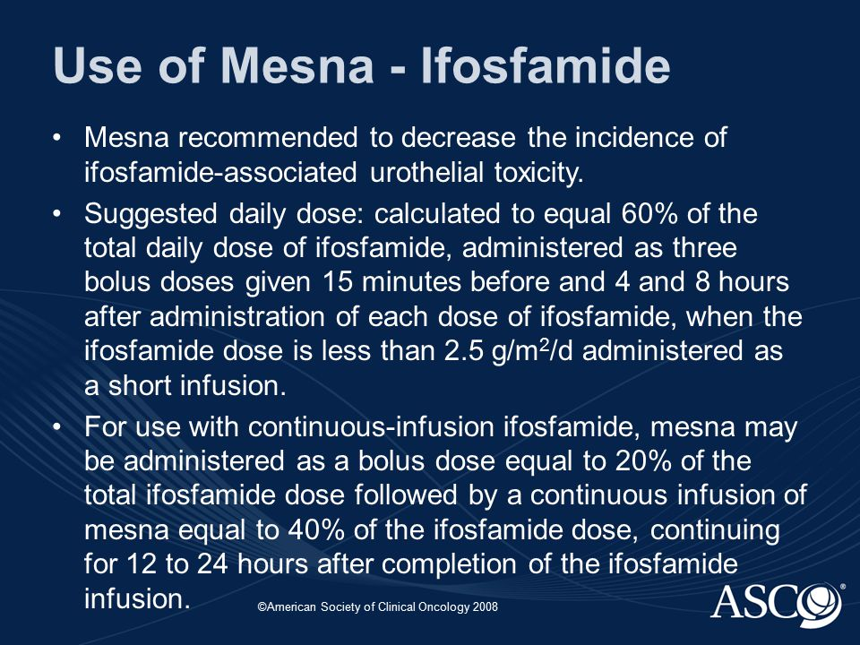 ©American Society of Clinical Oncology 2008 Use of Mesna - Ifosfamide Mesna recommended to decrease the incidence of ifosfamide-associated urothelial toxicity.