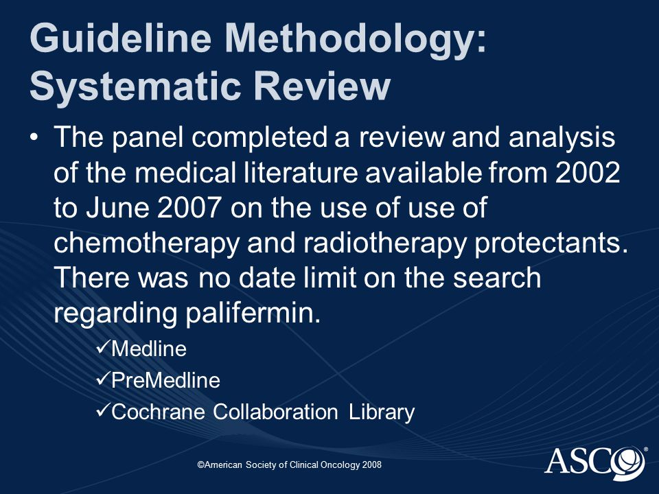 ©American Society of Clinical Oncology 2008 Guideline Methodology: Systematic Review The panel completed a review and analysis of the medical literature available from 2002 to June 2007 on the use of use of chemotherapy and radiotherapy protectants.