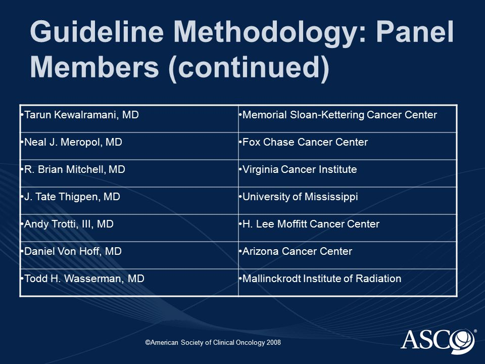 ©American Society of Clinical Oncology 2008 Guideline Methodology: Panel Members (continued) Tarun Kewalramani, MDMemorial Sloan-Kettering Cancer Cent