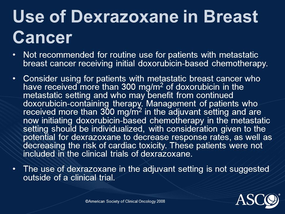 ©American Society of Clinical Oncology 2008 Use of Dexrazoxane in Breast Cancer Not recommended for routine use for patients with metastatic breast ca
