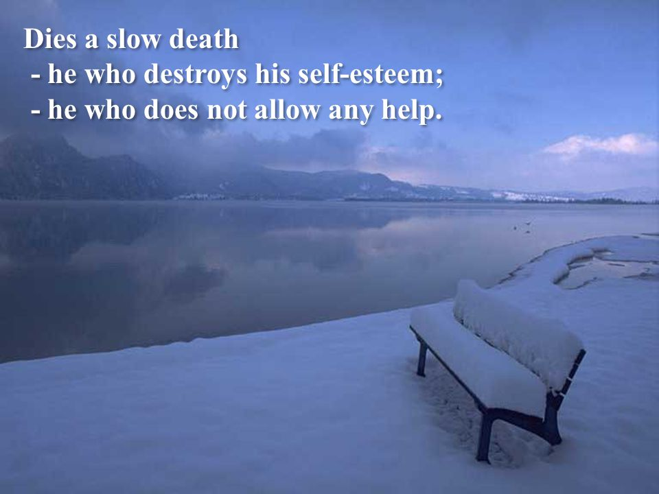 Dies a slow death - he who does not travel, - he who does not read, - he who does not listens to music, - he who does not find charm in himsef - he wh