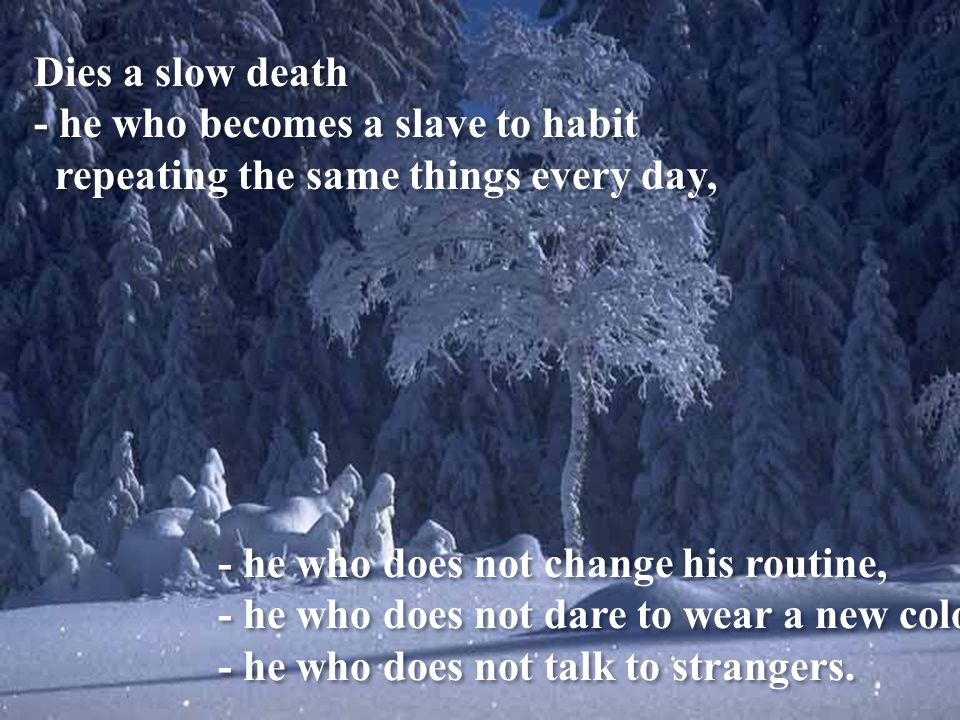 Dies a slow death - he who destroys his self-esteem; - he who does not allow any help.