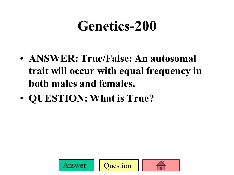 Question Answer Genetics-100 ANSWER: Individuals that have the same two alleles for a particular gene are said to be this. QUESTION: What is homozygou