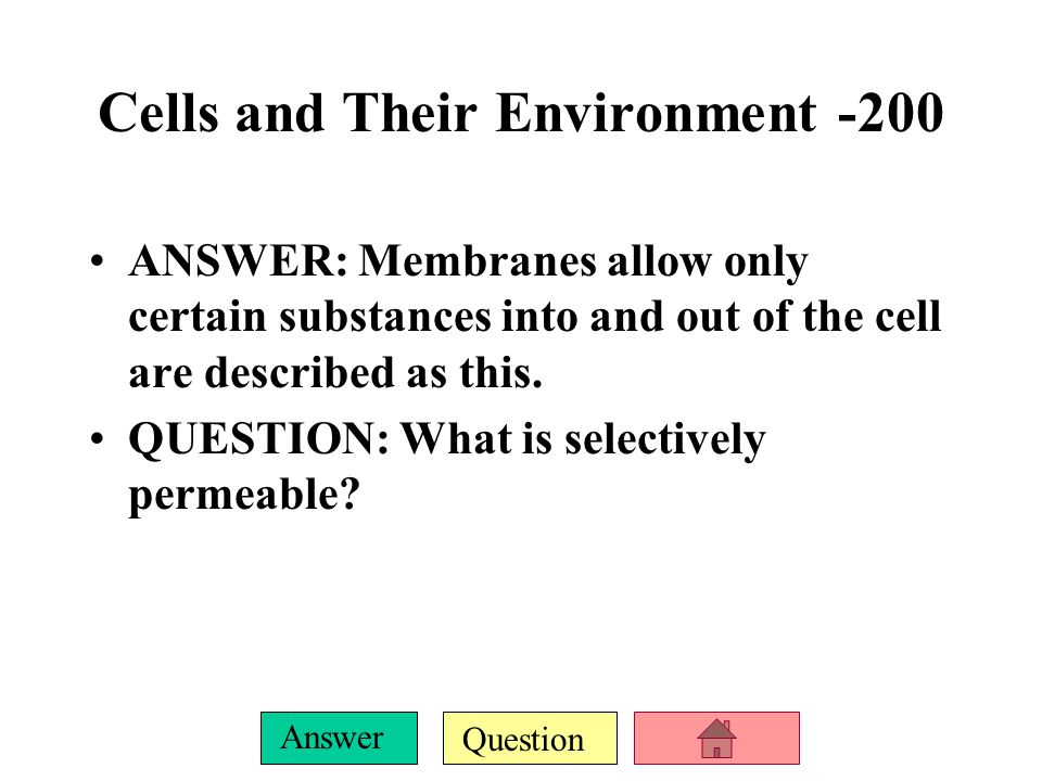 Question Answer Cells and Their Environment -200 ANSWER: Membranes allow only certain substances into and out of the cell are described as this.