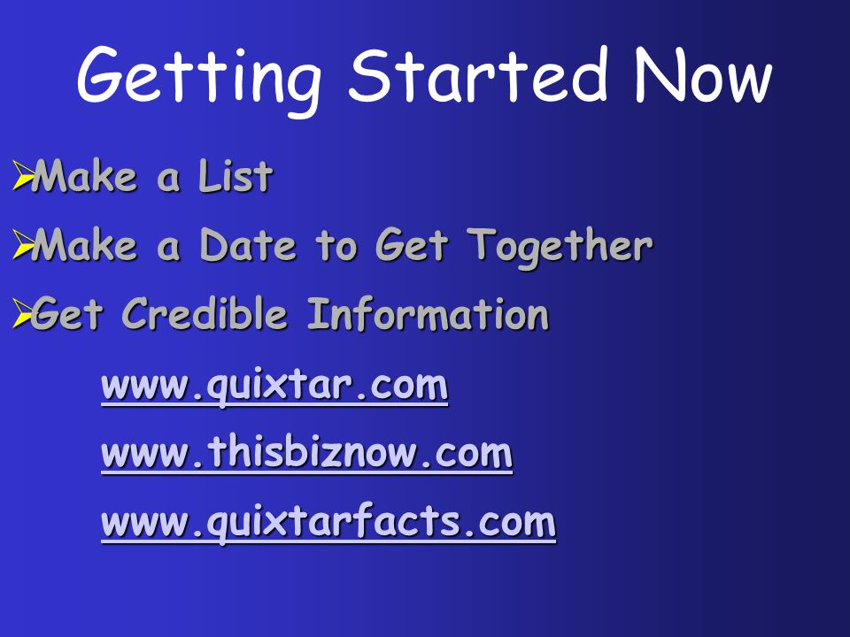  Make a List  Make a Date to Get Together  Get Credible Information www.quixtar.com www.quixtar.comwww.quixtar.com www.thisbiznow.com www.thisbiznow.comwww.thisbiznow.com www.quixtarfacts.com www.quixtarfacts.comwww.quixtarfacts.com Getting Started Now