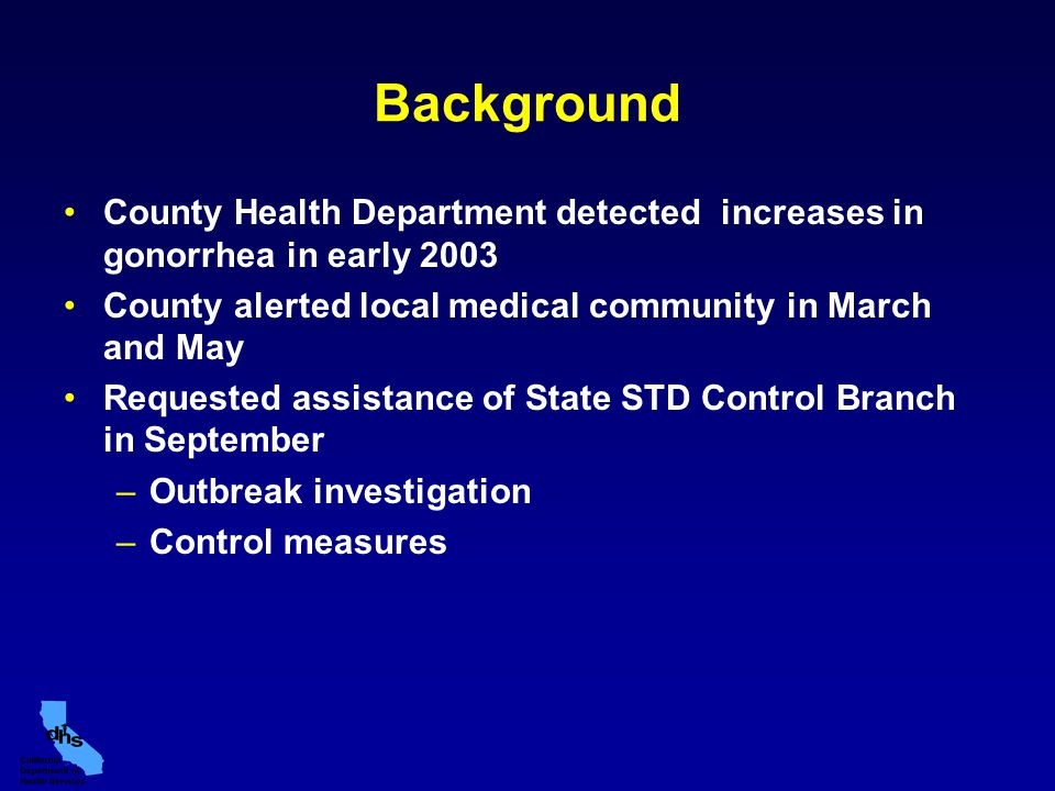 Background County Health Department detected increases in gonorrhea in early 2003 County alerted local medical community in March and May Requested assistance of State STD Control Branch in September –Outbreak investigation –Control measures
