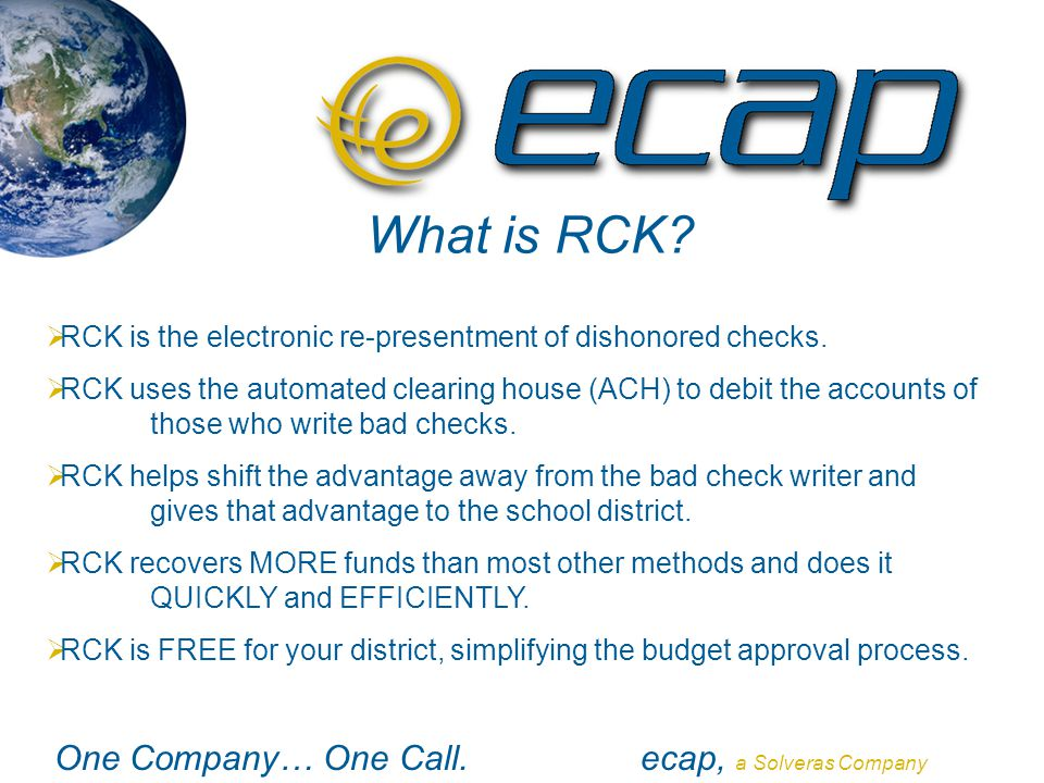 One Company… One Call.ecap, a Solveras Company What is RCK?  RCK is the electronic re-presentment of dishonored checks.  RCK uses the automated clea
