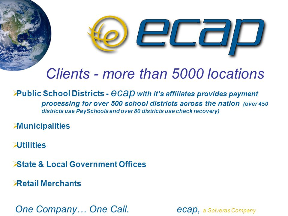 One Company… One Call.ecap, a Solveras Company Clients - more than 5000 locations  Public School Districts - ecap with it's affiliates provides payme